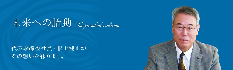 未来への胎動 代表取締役社長・根上健正が、その想いを綴ります。